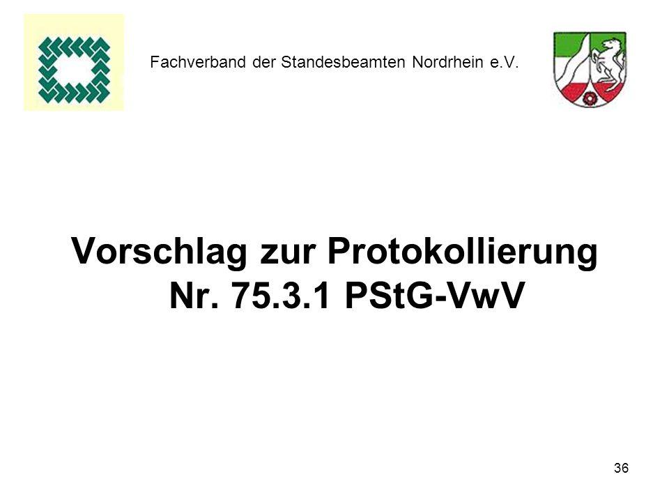 36 Fachverband der Standesbeamten Nordrhein e.V. Vorschlag zur Protokollierung Nr. 75.3.1 PStG-VwV