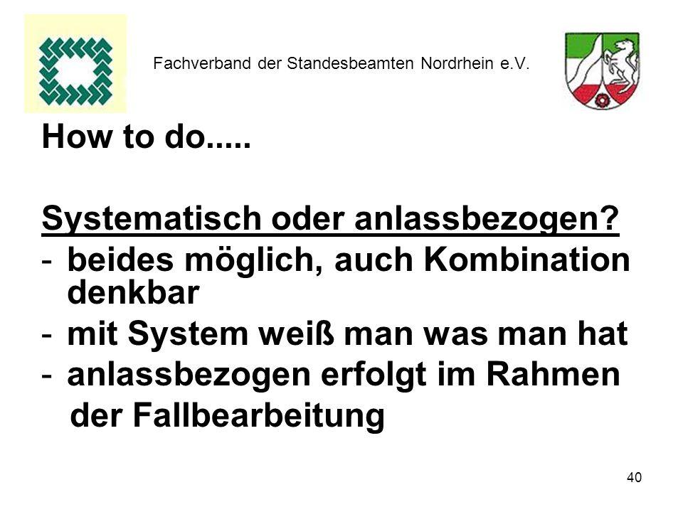 40 Fachverband der Standesbeamten Nordrhein e.V. How to do..... Systematisch oder anlassbezogen? -beides möglich, auch Kombination denkbar -mit System