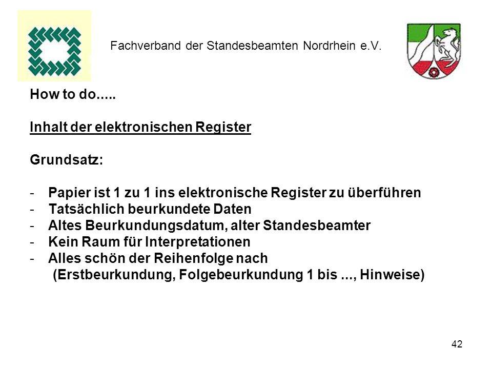 42 Fachverband der Standesbeamten Nordrhein e.V. How to do..... Inhalt der elektronischen Register Grundsatz: -Papier ist 1 zu 1 ins elektronische Reg