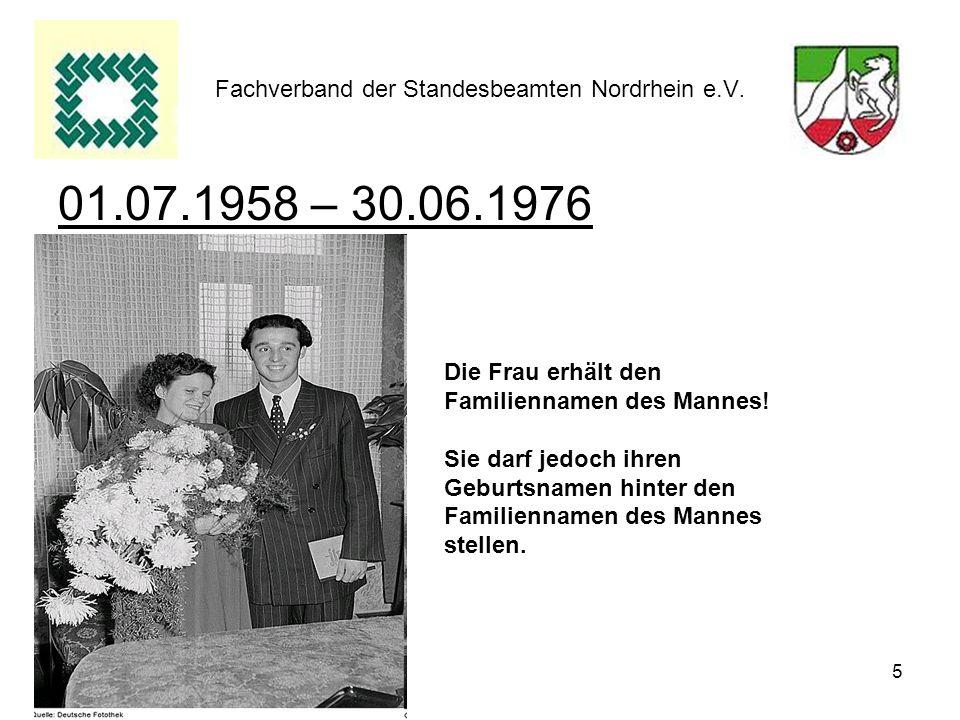 5 Fachverband der Standesbeamten Nordrhein e.V. 01.07.1958 – 30.06.1976 Die Frau erhält den Familiennamen des Mannes! Sie darf jedoch ihren Geburtsnam