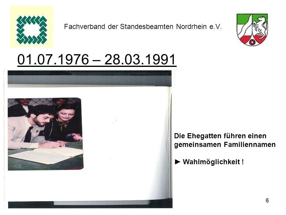 6 Fachverband der Standesbeamten Nordrhein e.V. 01.07.1976 – 28.03.1991 Die Ehegatten führen einen gemeinsamen Familiennamen Wahlmöglichkeit !