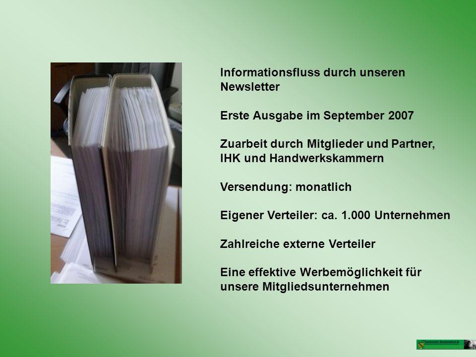 Informationsfluss durch unseren Newsletter Erste Ausgabe im September 2007 Zuarbeit durch Mitglieder und Partner, IHK und Handwerkskammern Versendung: monatlich Eigener Verteiler: ca.