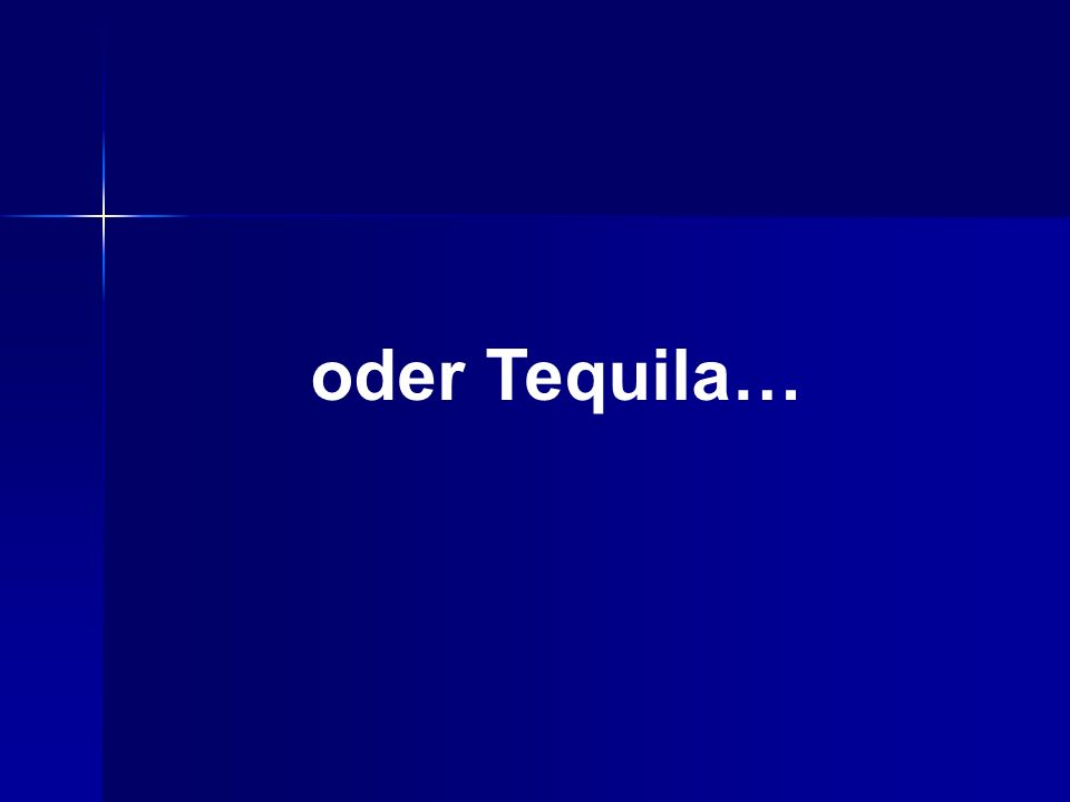oder Tequila…