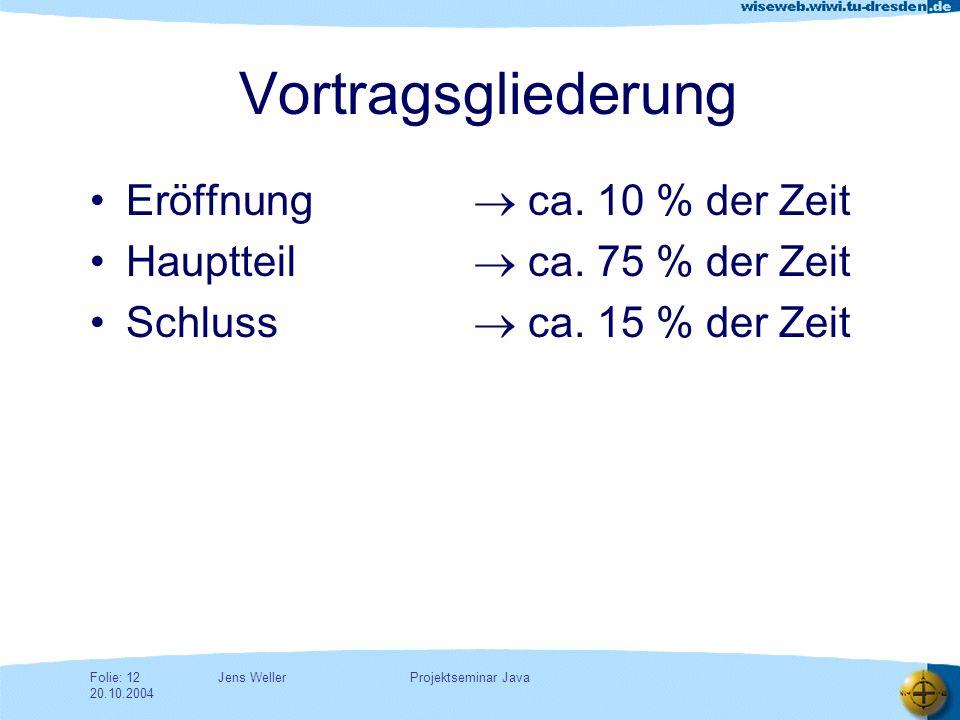 Jens WellerFolie: 12 20.10.2004 Projektseminar Java Vortragsgliederung Eröffnung ca.