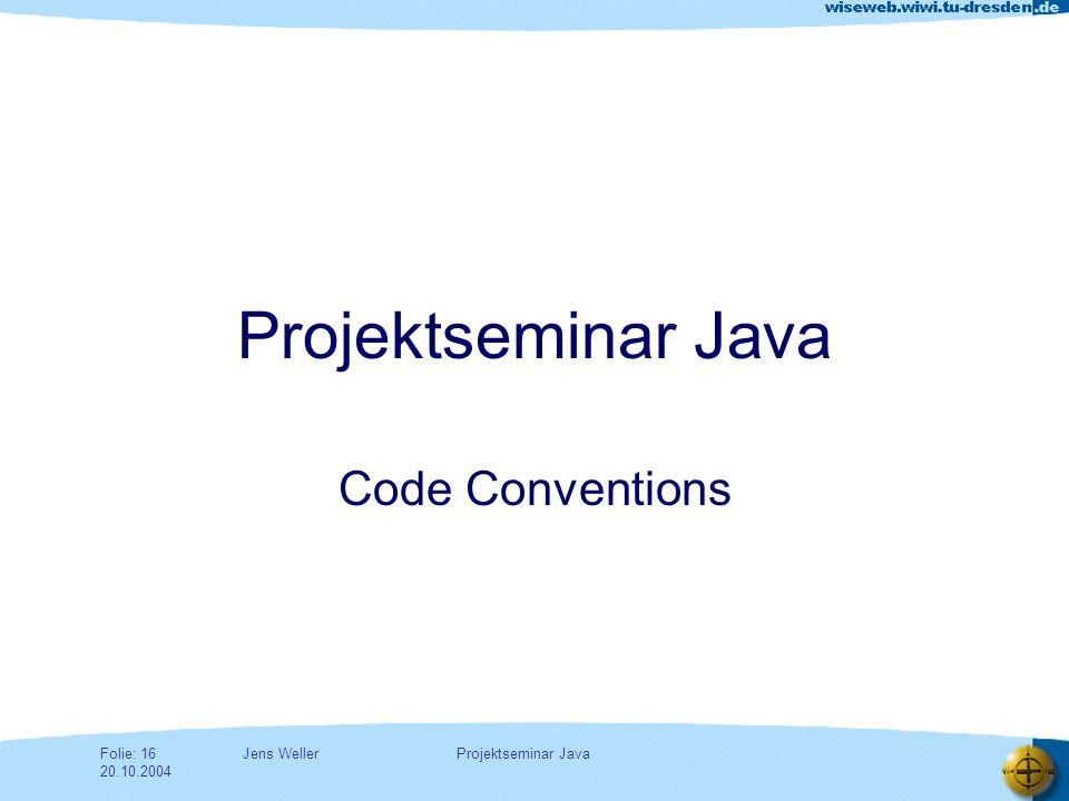 Jens WellerFolie: 16 20.10.2004 Projektseminar Java Code Conventions