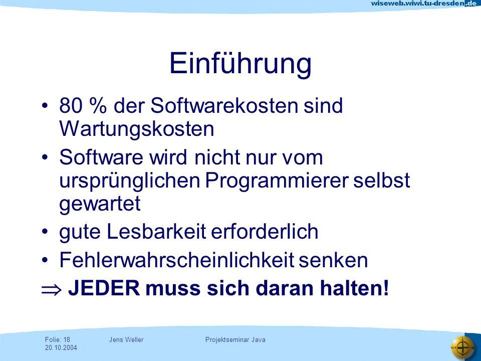 Jens WellerFolie: 18 20.10.2004 Projektseminar Java Einführung 80 % der Softwarekosten sind Wartungskosten Software wird nicht nur vom ursprünglichen Programmierer selbst gewartet gute Lesbarkeit erforderlich Fehlerwahrscheinlichkeit senken JEDER muss sich daran halten!