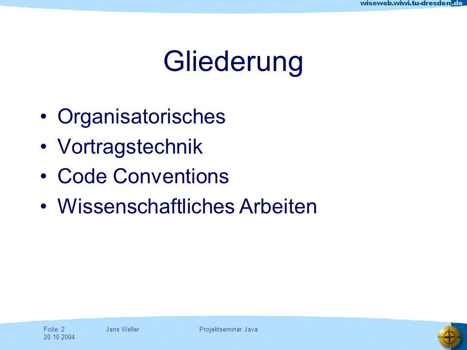 Jens WellerFolie: 23 20.10.2004 Projektseminar Java Beispiel: Suggestion Whenever possible, take the time to combine reusable code into custom methods and access those methods from multiple spots.