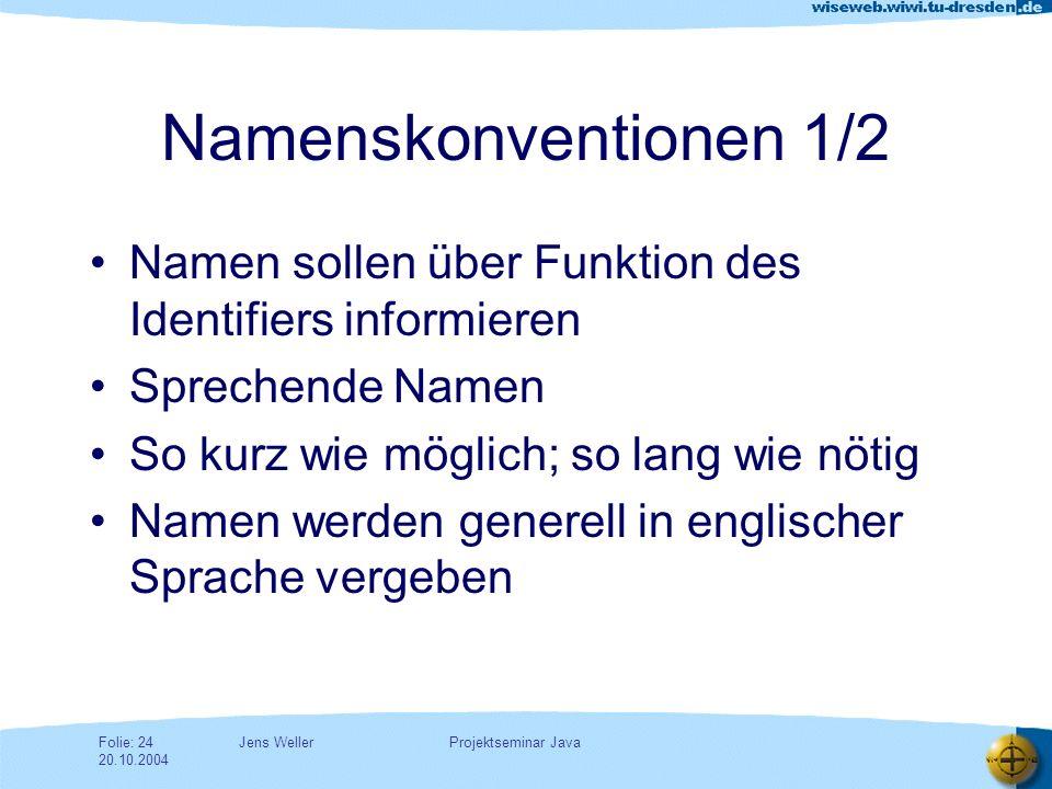 Jens WellerFolie: 24 20.10.2004 Projektseminar Java Namenskonventionen 1/2 Namen sollen über Funktion des Identifiers informieren Sprechende Namen So kurz wie möglich; so lang wie nötig Namen werden generell in englischer Sprache vergeben