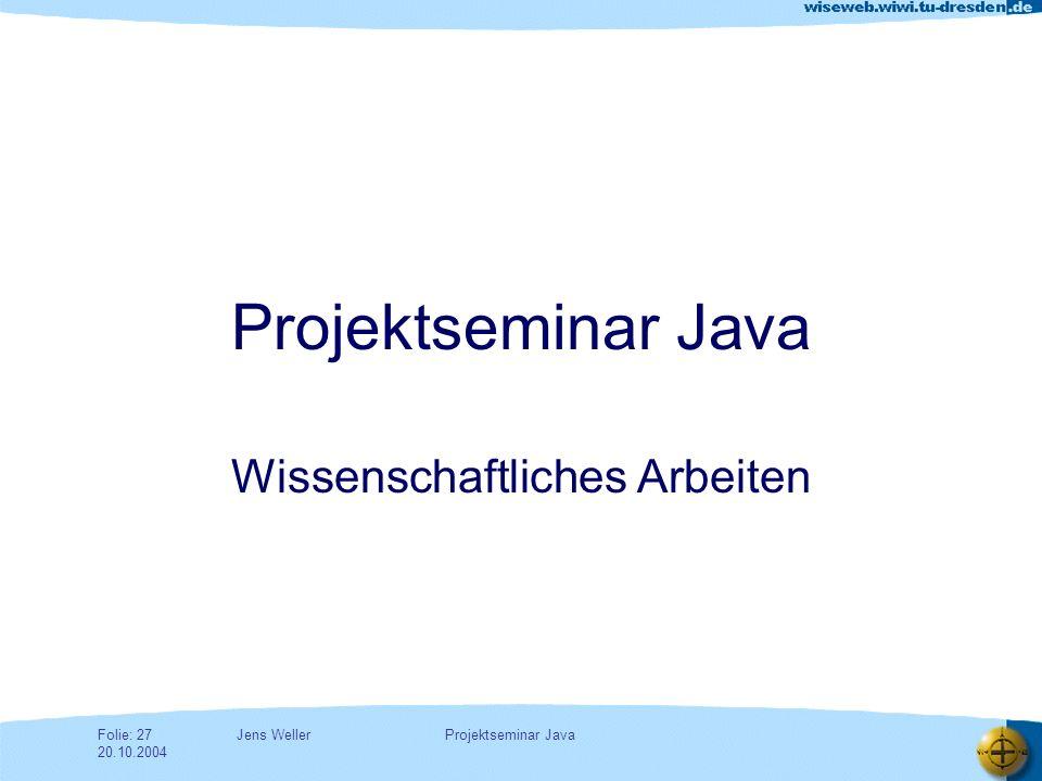 Jens WellerFolie: 27 20.10.2004 Projektseminar Java Wissenschaftliches Arbeiten