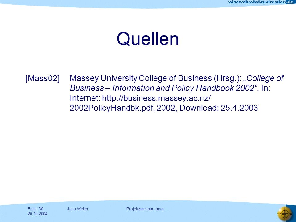 Jens WellerFolie: 30 20.10.2004 Projektseminar Java Massey University College of Business (Hrsg.): College of Business – Information and Policy Handbook 2002, In: Internet: http://business.massey.ac.nz/ 2002PolicyHandbk.pdf, 2002, Download: 25.4.2003 [Mass02] Quellen