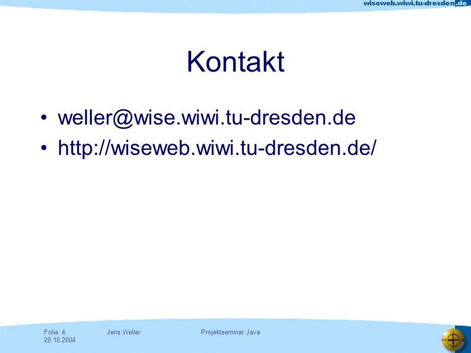Jens WellerFolie: 4 20.10.2004 Projektseminar Java Kontakt weller@wise.wiwi.tu-dresden.de http://wiseweb.wiwi.tu-dresden.de/