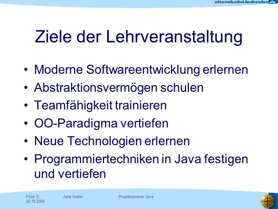 Jens WellerFolie: 5 20.10.2004 Projektseminar Java Ziele der Lehrveranstaltung Moderne Softwareentwicklung erlernen Abstraktionsvermögen schulen Teamfähigkeit trainieren OO-Paradigma vertiefen Neue Technologien erlernen Programmiertechniken in Java festigen und vertiefen