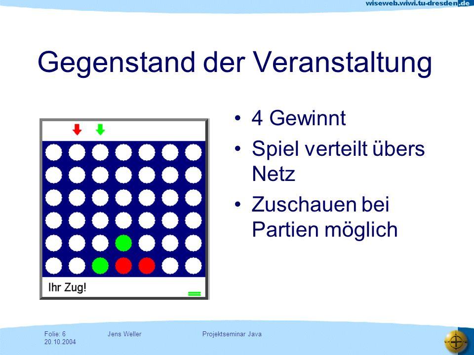 Jens WellerFolie: 6 20.10.2004 Projektseminar Java Gegenstand der Veranstaltung 4 Gewinnt Spiel verteilt übers Netz Zuschauen bei Partien möglich
