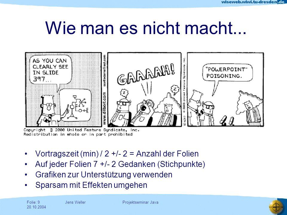 Jens WellerFolie: 10 20.10.2004 Projektseminar Java AIDA - Prinzip Grundregel für erfolgreiche Präsentationen –Aufmerksamkeit (Attention) –Interesse (Interest) –Dringender Wunsch (Desire) –Aktion, Handlung (Action)