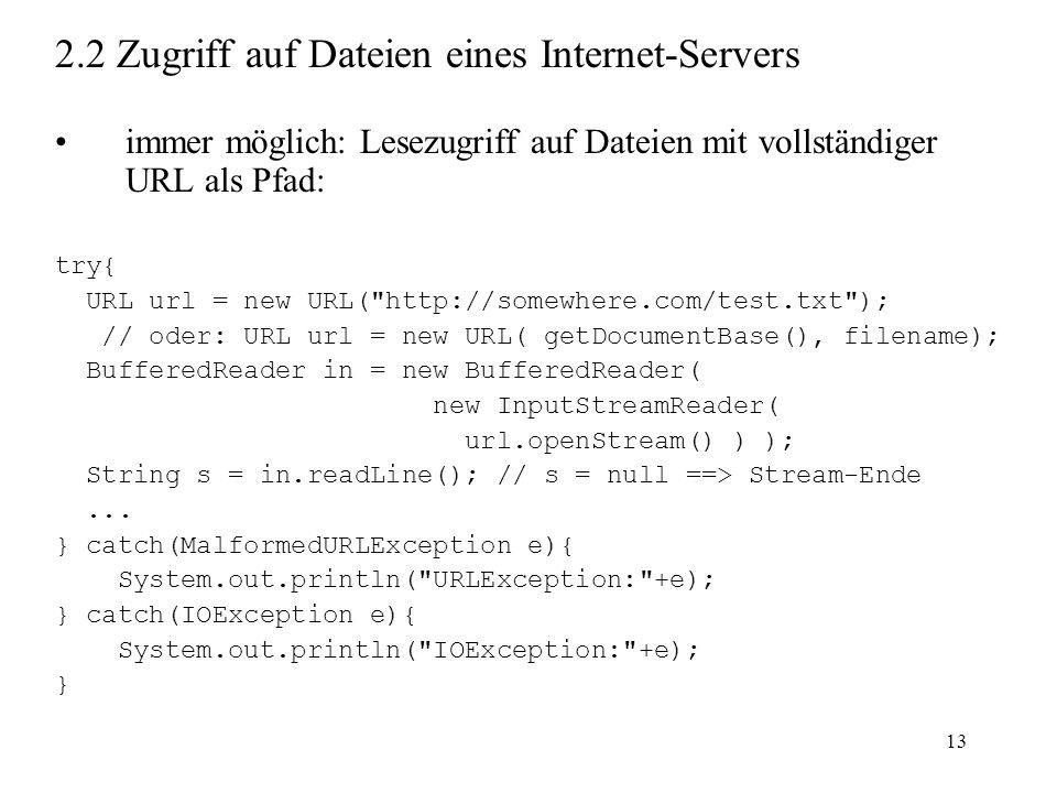 13 2.2 Zugriff auf Dateien eines Internet-Servers immer möglich: Lesezugriff auf Dateien mit vollständiger URL als Pfad: try{ URL url = new URL(