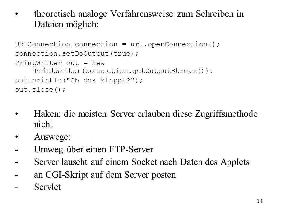 14 theoretisch analoge Verfahrensweise zum Schreiben in Dateien möglich: URLConnection connection = url.openConnection(); connection.setDoOutput(true)