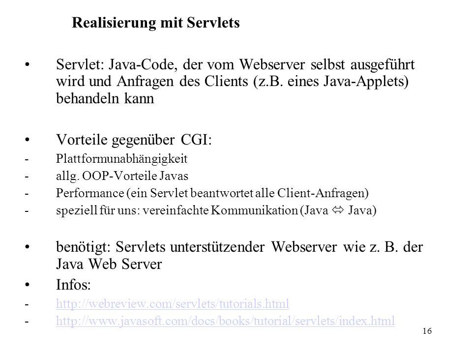 16 Realisierung mit Servlets Servlet: Java-Code, der vom Webserver selbst ausgeführt wird und Anfragen des Clients (z.B. eines Java-Applets) behandeln