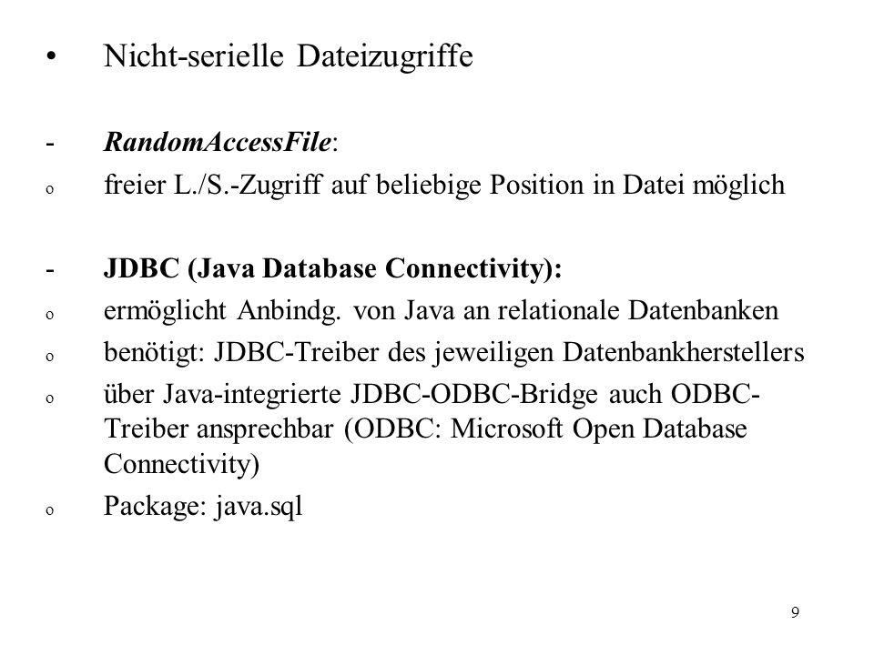 9 Nicht-serielle Dateizugriffe -RandomAccessFile: o freier L./S.-Zugriff auf beliebige Position in Datei möglich -JDBC (Java Database Connectivity): o