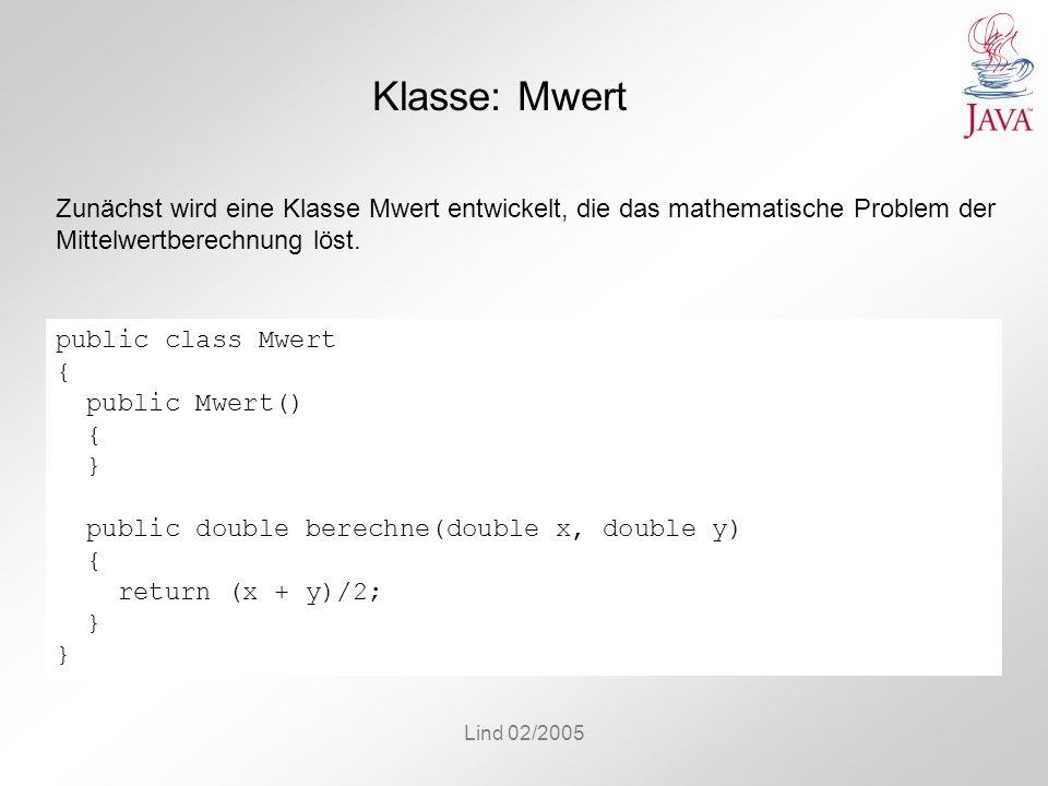 Lind 02/2005 Klasse: Mwert public class Mwert { public Mwert() { } public double berechne(double x, double y) { return (x + y)/2; } Zunächst wird eine Klasse Mwert entwickelt, die das mathematische Problem der Mittelwertberechnung löst.