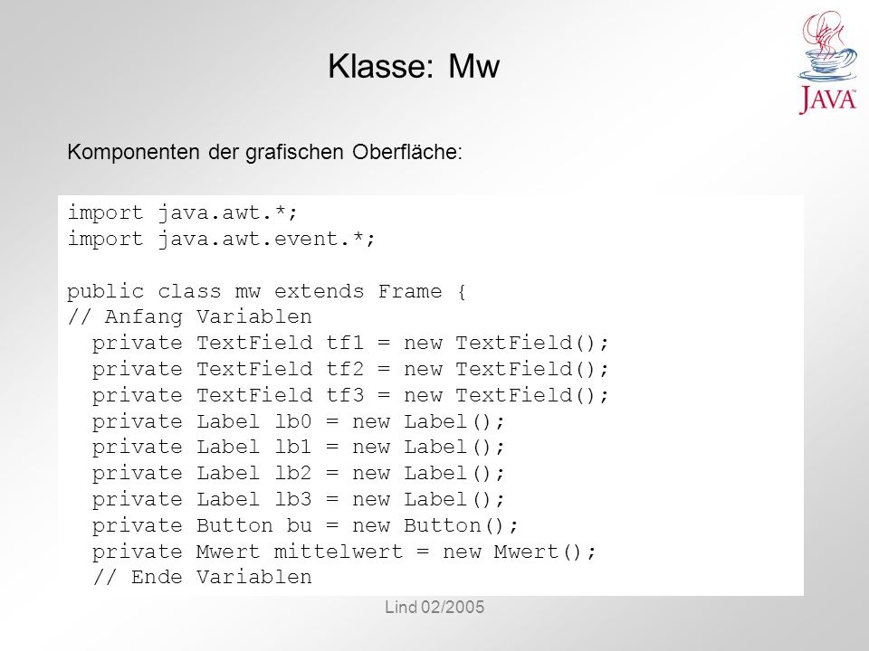 Lind 02/2005 Klasse: Mw Komponenten der grafischen Oberfläche: import java.awt.*; import java.awt.event.*; public class mw extends Frame { // Anfang Variablen private TextField tf1 = new TextField(); private TextField tf2 = new TextField(); private TextField tf3 = new TextField(); private Label lb0 = new Label(); private Label lb1 = new Label(); private Label lb2 = new Label(); private Label lb3 = new Label(); private Button bu = new Button(); private Mwert mittelwert = new Mwert(); // Ende Variablen