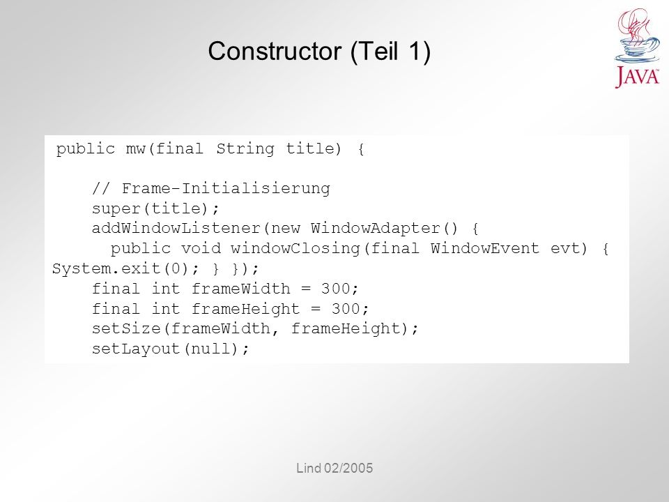 Lind 02/2005 Constructor (Teil 1) public mw(final String title) { // Frame-Initialisierung super(title); addWindowListener(new WindowAdapter() { public void windowClosing(final WindowEvent evt) { System.exit(0); } }); final int frameWidth = 300; final int frameHeight = 300; setSize(frameWidth, frameHeight); setLayout(null);