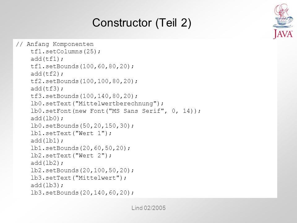 Lind 02/2005 Constructor (Teil 2) // Anfang Komponenten tf1.setColumns(25); add(tf1); tf1.setBounds(100,60,80,20); add(tf2); tf2.setBounds(100,100,80,