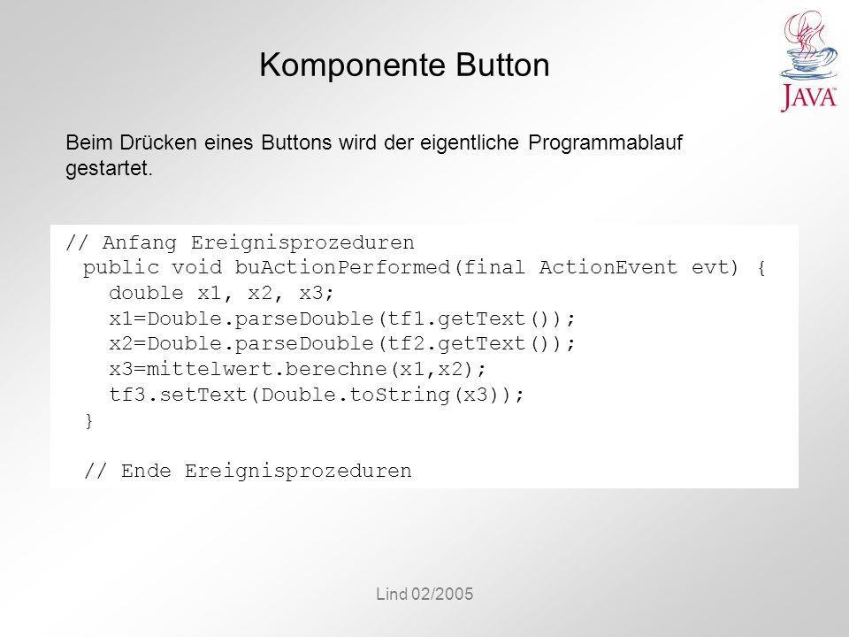 Lind 02/2005 Komponente Button // Anfang Ereignisprozeduren public void buActionPerformed(final ActionEvent evt) { double x1, x2, x3; x1=Double.parseD