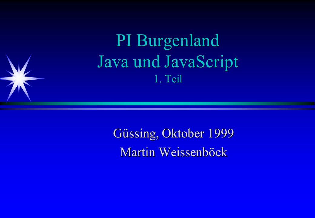 PI Burgenland Java und JavaScript 1. Teil Güssing, Oktober 1999 Martin Weissenböck