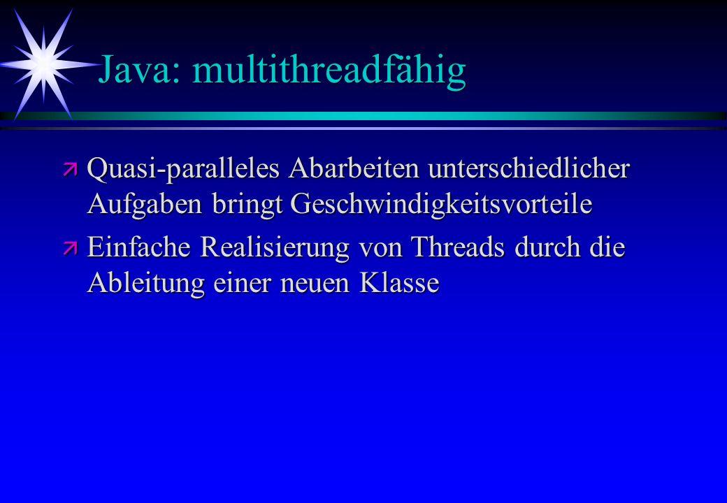 Java: multithreadfähig ä Quasi-paralleles Abarbeiten unterschiedlicher Aufgaben bringt Geschwindigkeitsvorteile ä Einfache Realisierung von Threads du