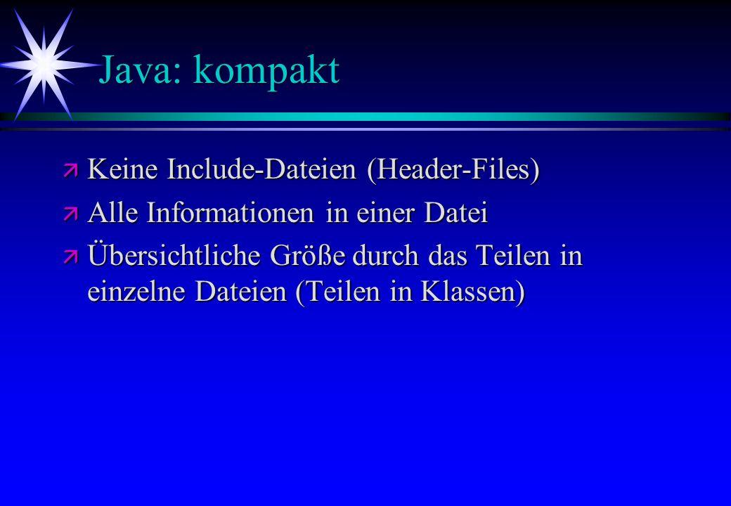 Java: kompakt ä Keine Include-Dateien (Header-Files) ä Alle Informationen in einer Datei ä Übersichtliche Größe durch das Teilen in einzelne Dateien (