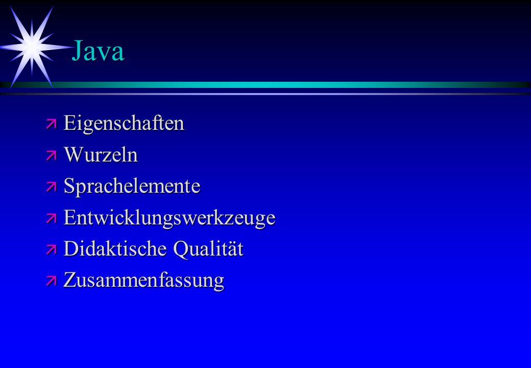 Java ä Eigenschaften ä Wurzeln ä Sprachelemente ä Entwicklungswerkzeuge ä Didaktische Qualität ä Zusammenfassung