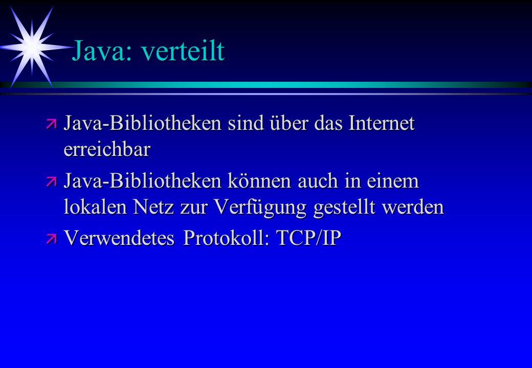 Java: verteilt ä Java-Bibliotheken sind über das Internet erreichbar ä Java-Bibliotheken können auch in einem lokalen Netz zur Verfügung gestellt werd