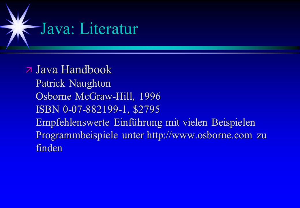 Java: Literatur ä Java Handbook Patrick Naughton Osborne McGraw-Hill, 1996 ISBN 0-07-882199-1, $2795 Empfehlenswerte Einführung mit vielen Beispielen