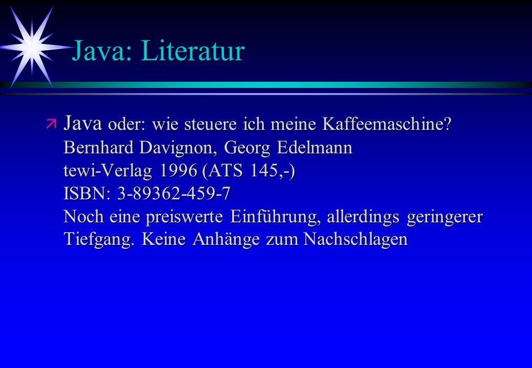 Java: Literatur ä Java oder: wie steuere ich meine Kaffeemaschine? Bernhard Davignon, Georg Edelmann tewi-Verlag 1996 (ATS 145,-) ISBN: 3-89362-459-7
