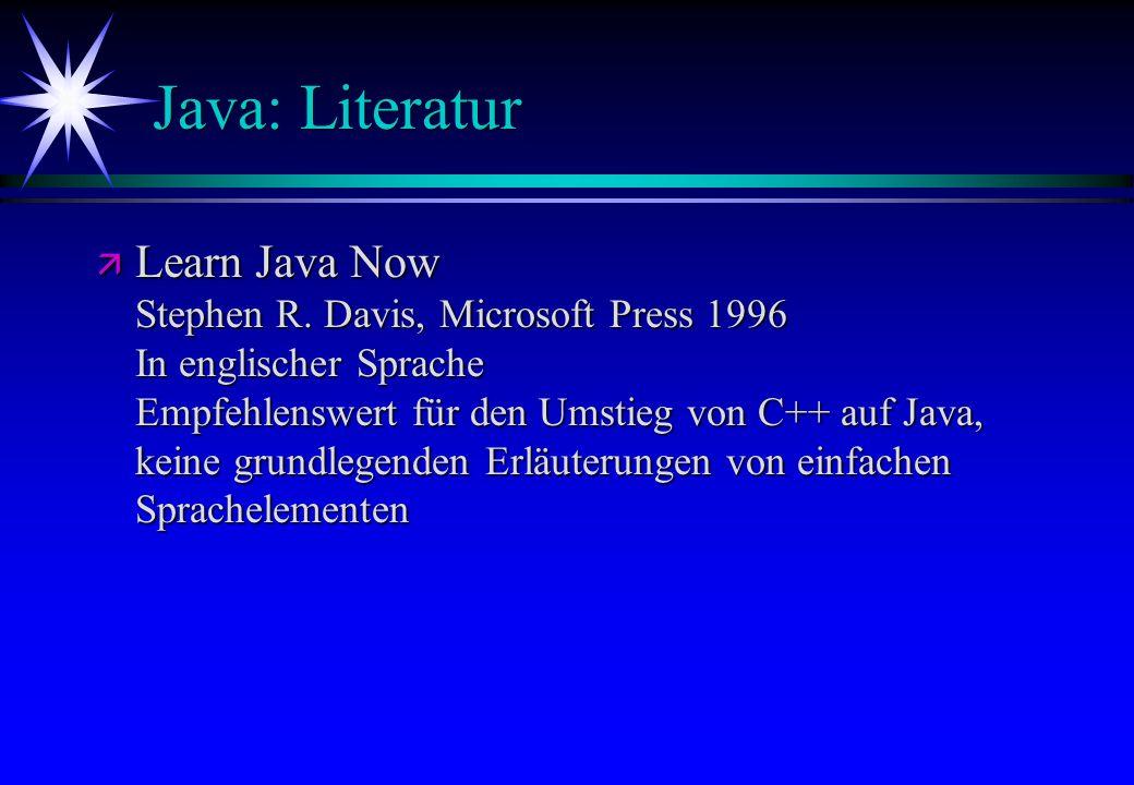 Java: Literatur ä Learn Java Now Stephen R. Davis, Microsoft Press 1996 In englischer Sprache Empfehlenswert für den Umstieg von C++ auf Java, keine g