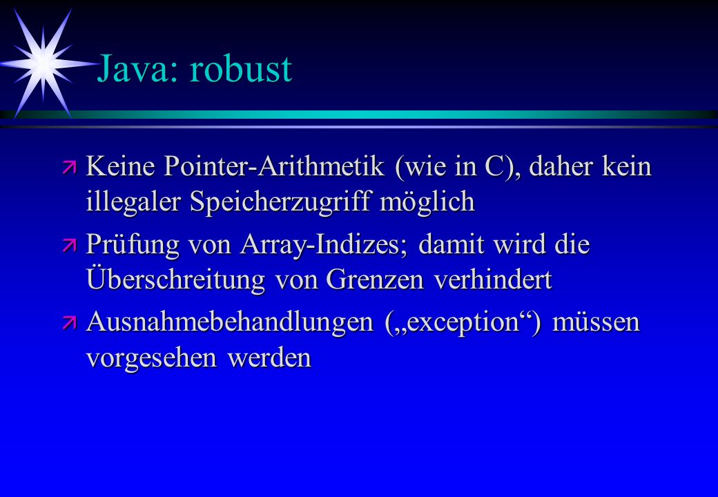 Java: robust ä Keine Pointer-Arithmetik (wie in C), daher kein illegaler Speicherzugriff möglich ä Prüfung von Array-Indizes; damit wird die Überschre