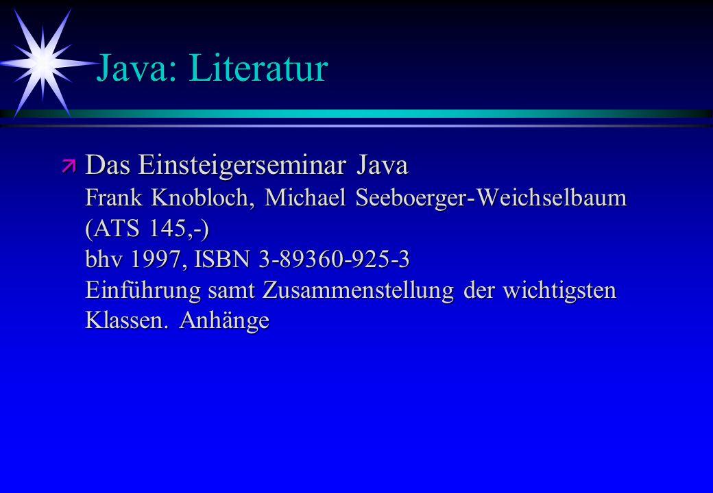 Java: Literatur ä Das Einsteigerseminar Java Frank Knobloch, Michael Seeboerger-Weichselbaum (ATS 145,-) bhv 1997, ISBN 3-89360-925-3 Einführung samt