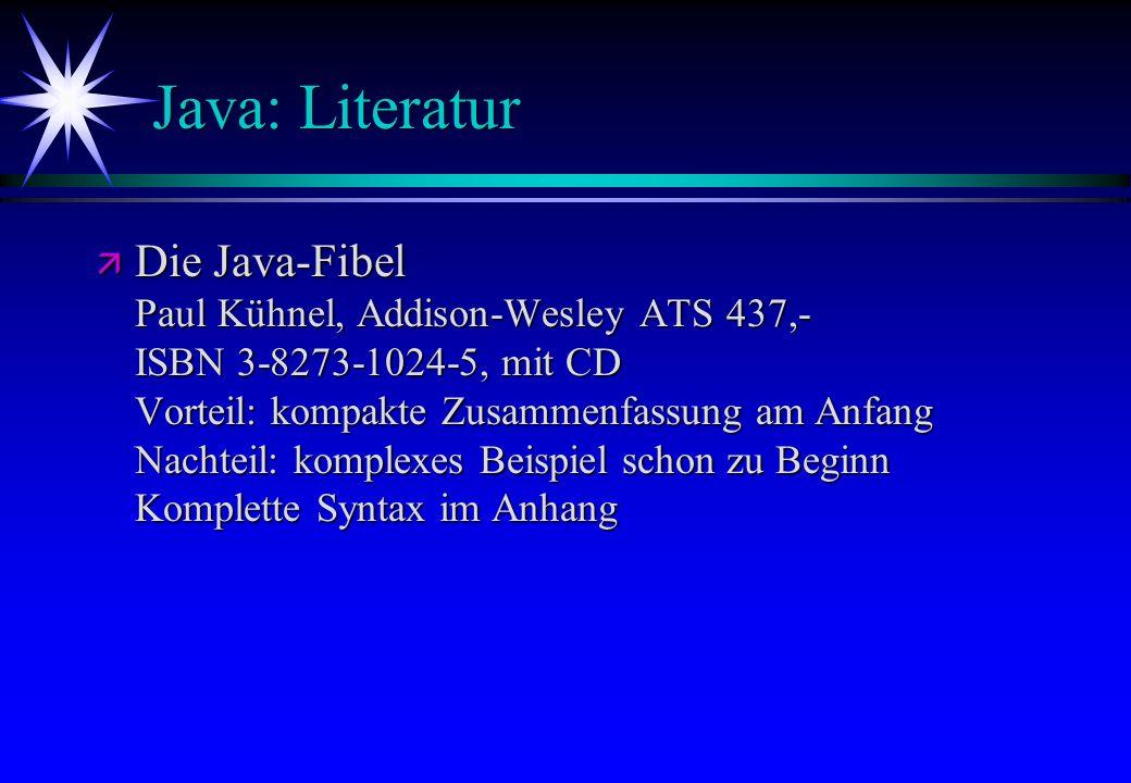 Java: Literatur ä Die Java-Fibel Paul Kühnel, Addison-Wesley ATS 437,- ISBN 3-8273-1024-5, mit CD Vorteil: kompakte Zusammenfassung am Anfang Nachteil