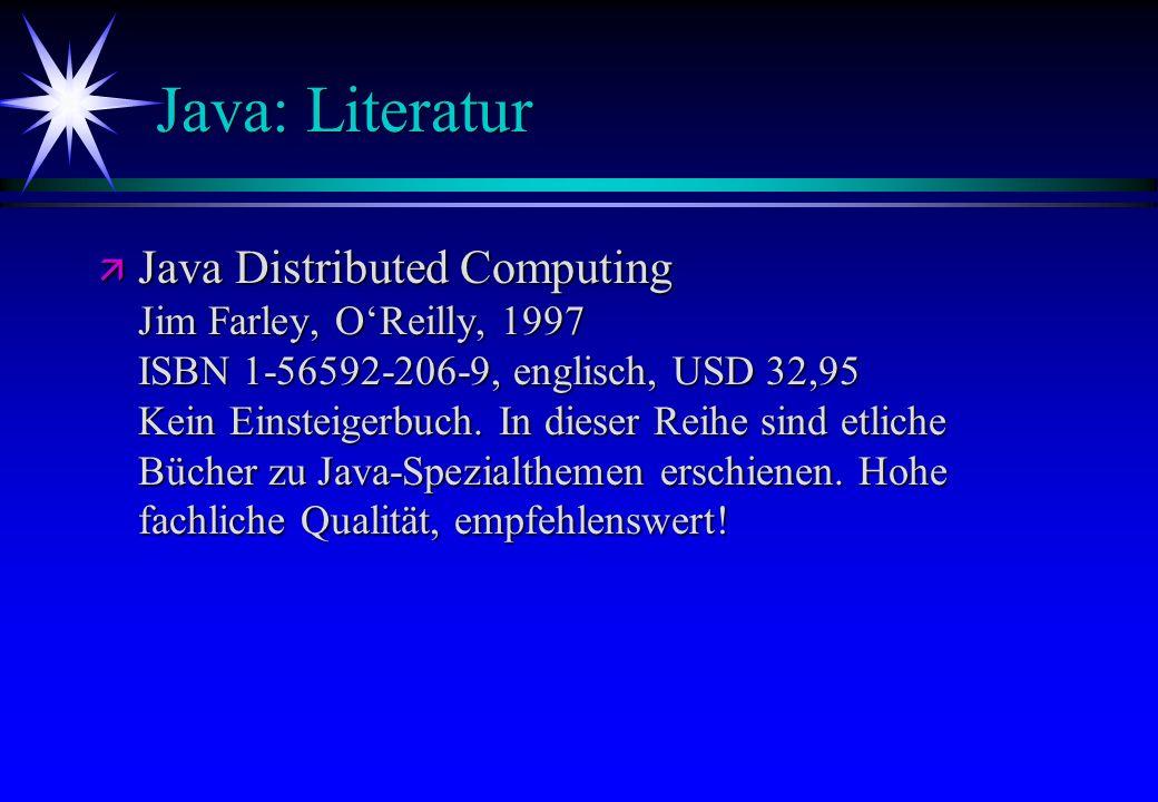 Java: Literatur ä Java Distributed Computing Jim Farley, OReilly, 1997 ISBN 1-56592-206-9, englisch, USD 32,95 Kein Einsteigerbuch. In dieser Reihe si