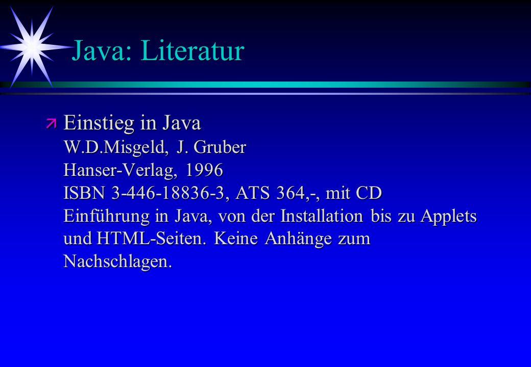 Java: Literatur ä Einstieg in Java W.D.Misgeld, J. Gruber Hanser-Verlag, 1996 ISBN 3-446-18836-3, ATS 364,-, mit CD Einführung in Java, von der Instal