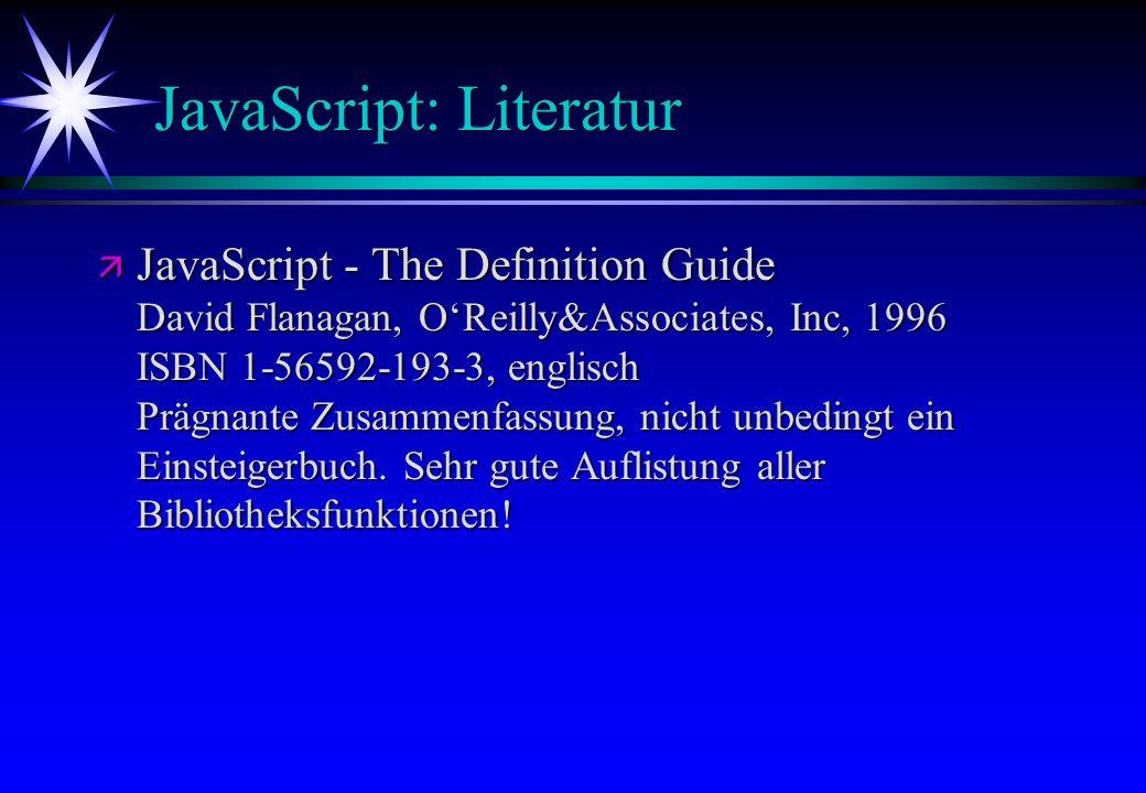 JavaScript: Literatur ä JavaScript - The Definition Guide David Flanagan, OReilly&Associates, Inc, 1996 ISBN 1-56592-193-3, englisch Prägnante Zusamme