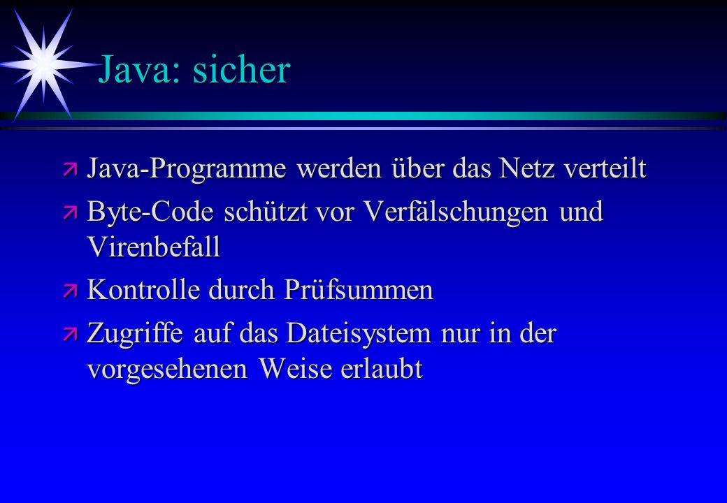 Java: sicher ä Java-Programme ä Java-Programme werden über das Netz verteilt ä Byte-Code ä Byte-Code schützt vor Verfälschungen und Virenbefall ä Kont