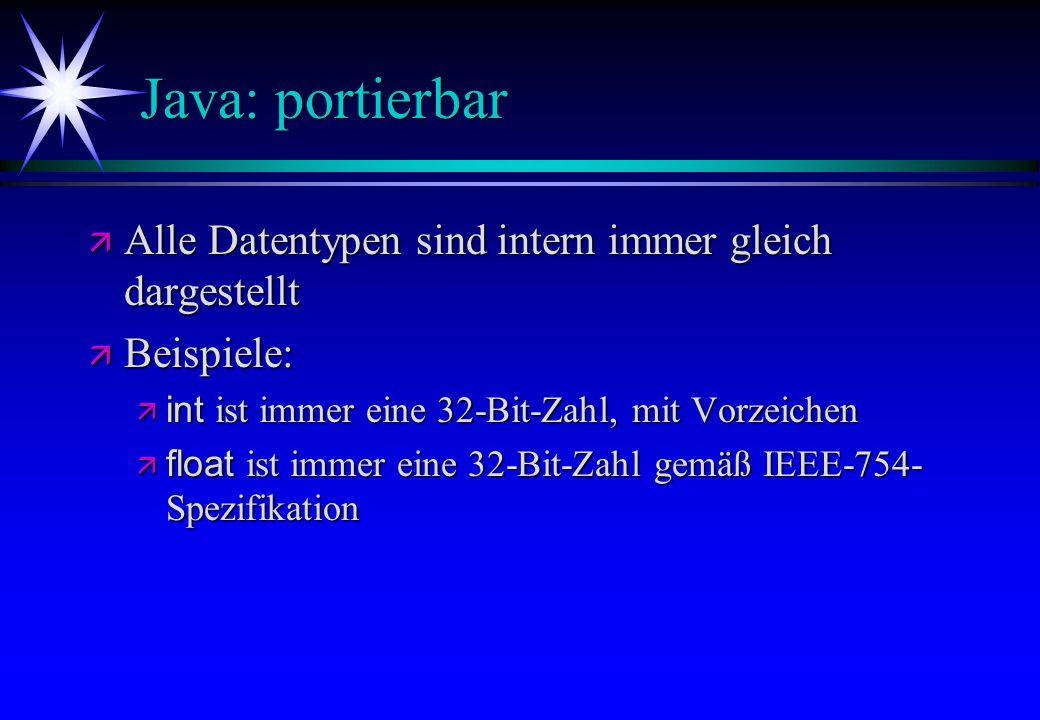Java: portierbar ä Alle Datentypen sind intern immer gleich dargestellt ä Beispiele: int ist immer eine 32-Bit-Zahl, mit Vorzeichen int ist immer eine