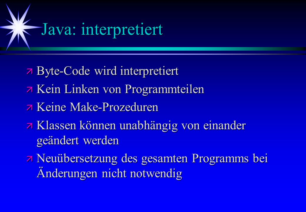 Java: interpretiert ä Byte-Code wird interpretiert ä Kein Linken von Programmteilen ä Keine Make-Prozeduren ä Klassen können unabhängig von einander g