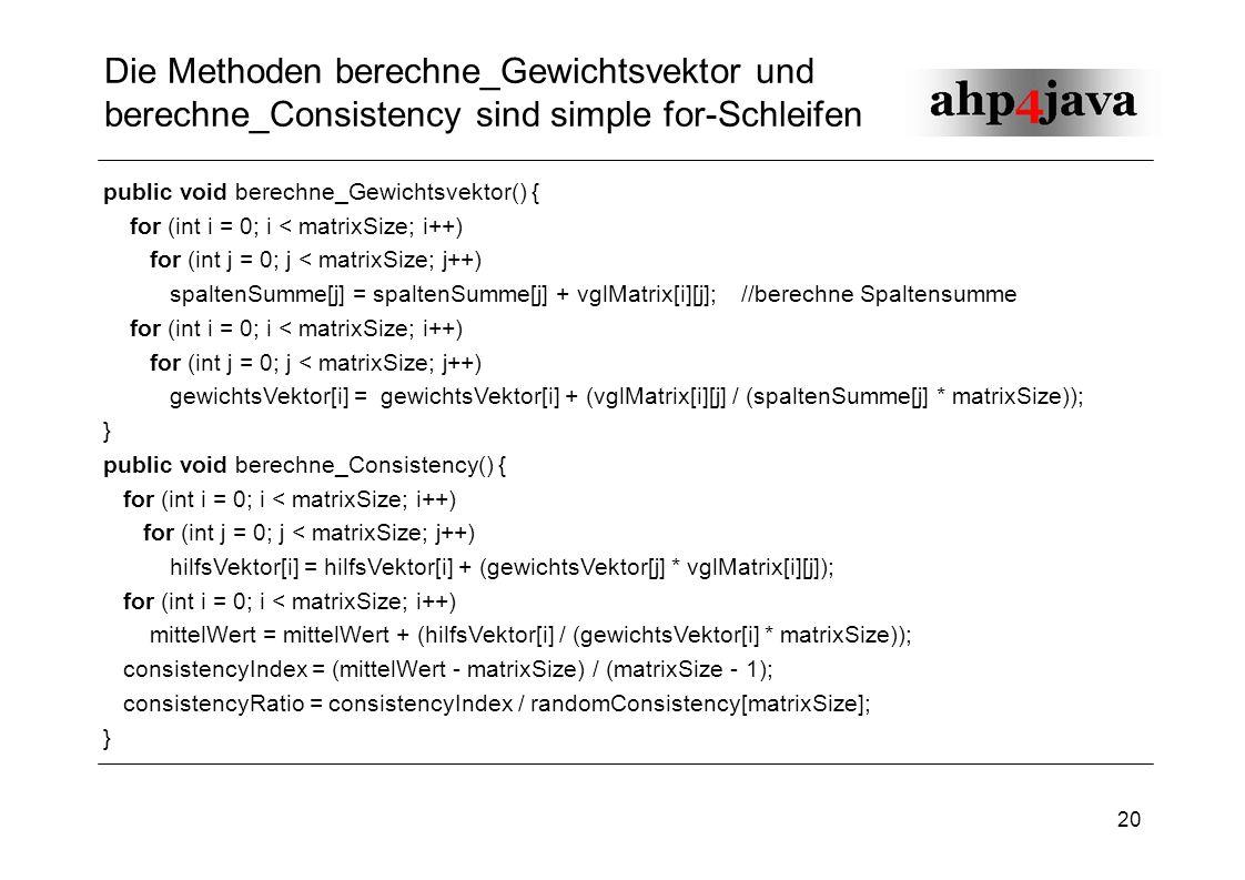 20 Die Methoden berechne_Gewichtsvektor und berechne_Consistency sind simple for-Schleifen public void berechne_Gewichtsvektor() { for (int i = 0; i <