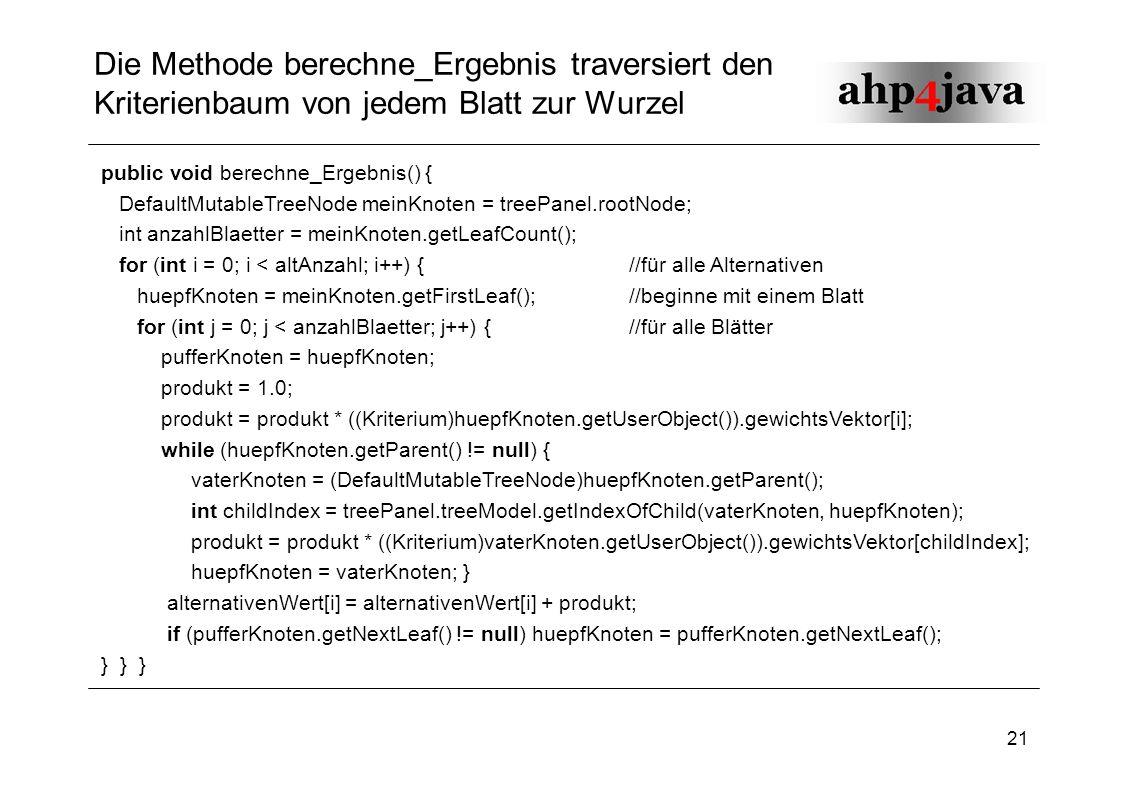 21 Die Methode berechne_Ergebnis traversiert den Kriterienbaum von jedem Blatt zur Wurzel public void berechne_Ergebnis() { DefaultMutableTreeNode mei