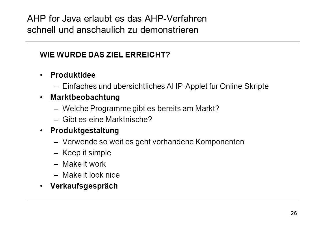 26 AHP for Java erlaubt es das AHP-Verfahren schnell und anschaulich zu demonstrieren WIE WURDE DAS ZIEL ERREICHT? Produktidee –Einfaches und übersich