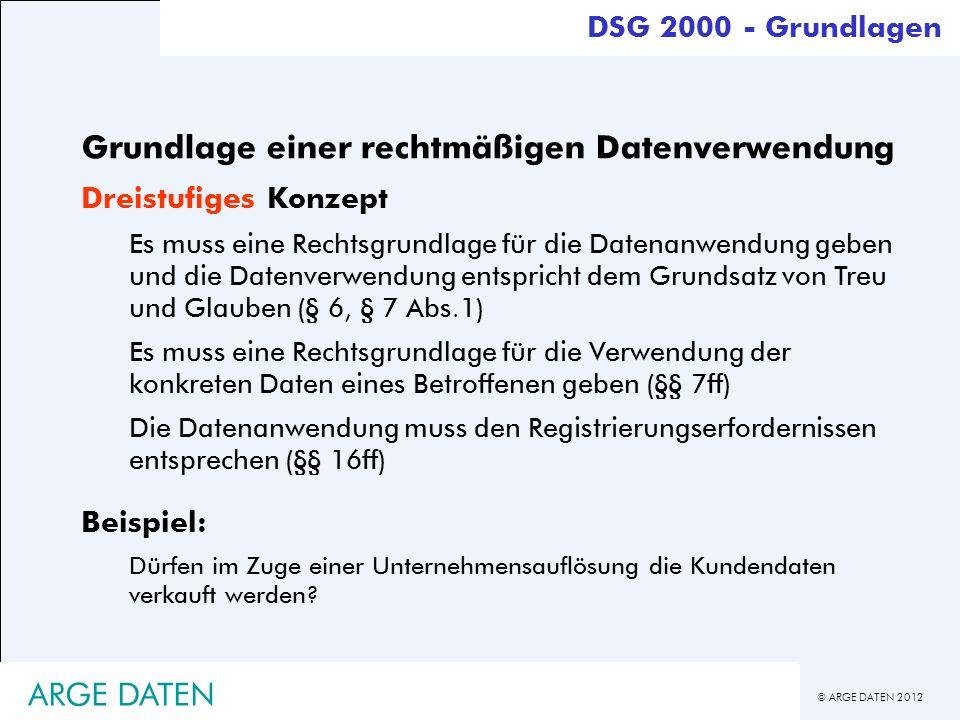 © ARGE DATEN 2012 ARGE DATEN Grundlage einer rechtmäßigen Datenverwendung Dreistufiges Konzept Es muss eine Rechtsgrundlage für die Datenanwendung geb