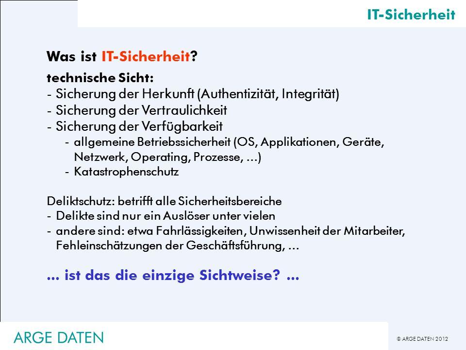 © ARGE DATEN 2012 IT-Sicherheit Was ist IT-Sicherheit? technische Sicht: -Sicherung der Herkunft (Authentizität, Integrität) -Sicherung der Vertraulic