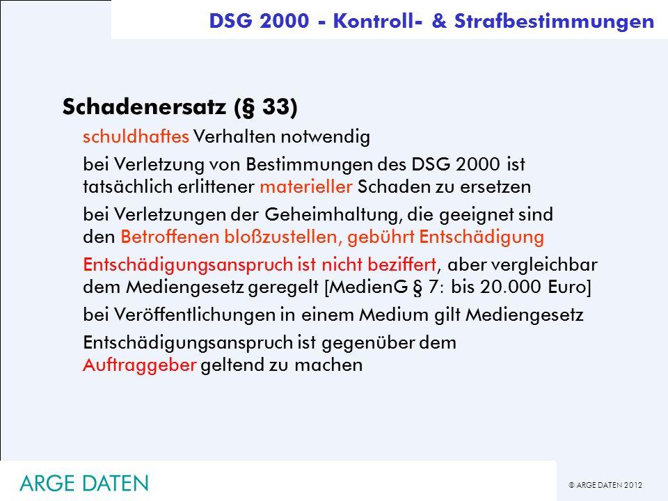 © ARGE DATEN 2012 ARGE DATEN Schadenersatz (§ 33) schuldhaftes Verhalten notwendig bei Verletzung von Bestimmungen des DSG 2000 ist tatsächlich erlitt